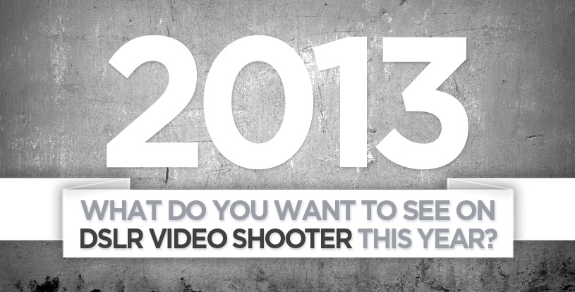 What Do YOU Want to See from DSLR Video Shooter this Year?