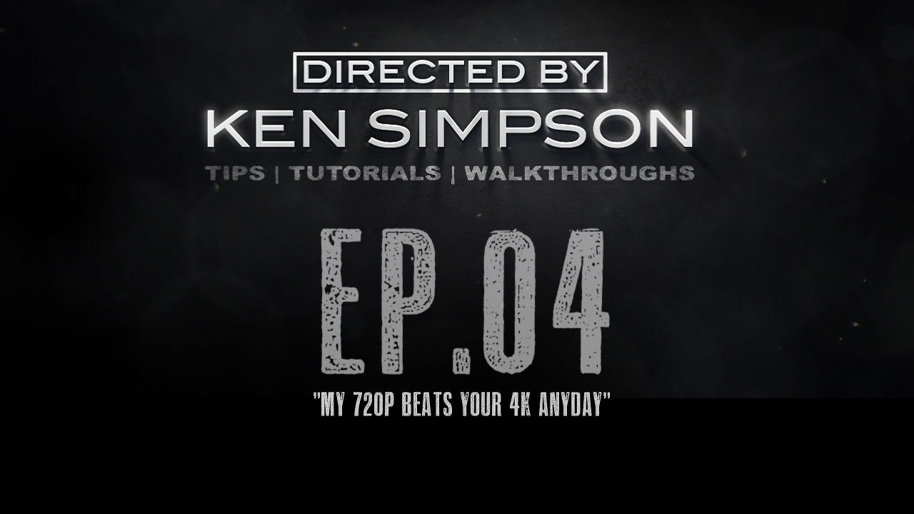 My 720P Beats Your 4K Any day – A Video From Director Ken Simpson