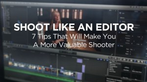 Shoot Like An Editor: 7 Tips That Will Make You A More Valuable Shooter