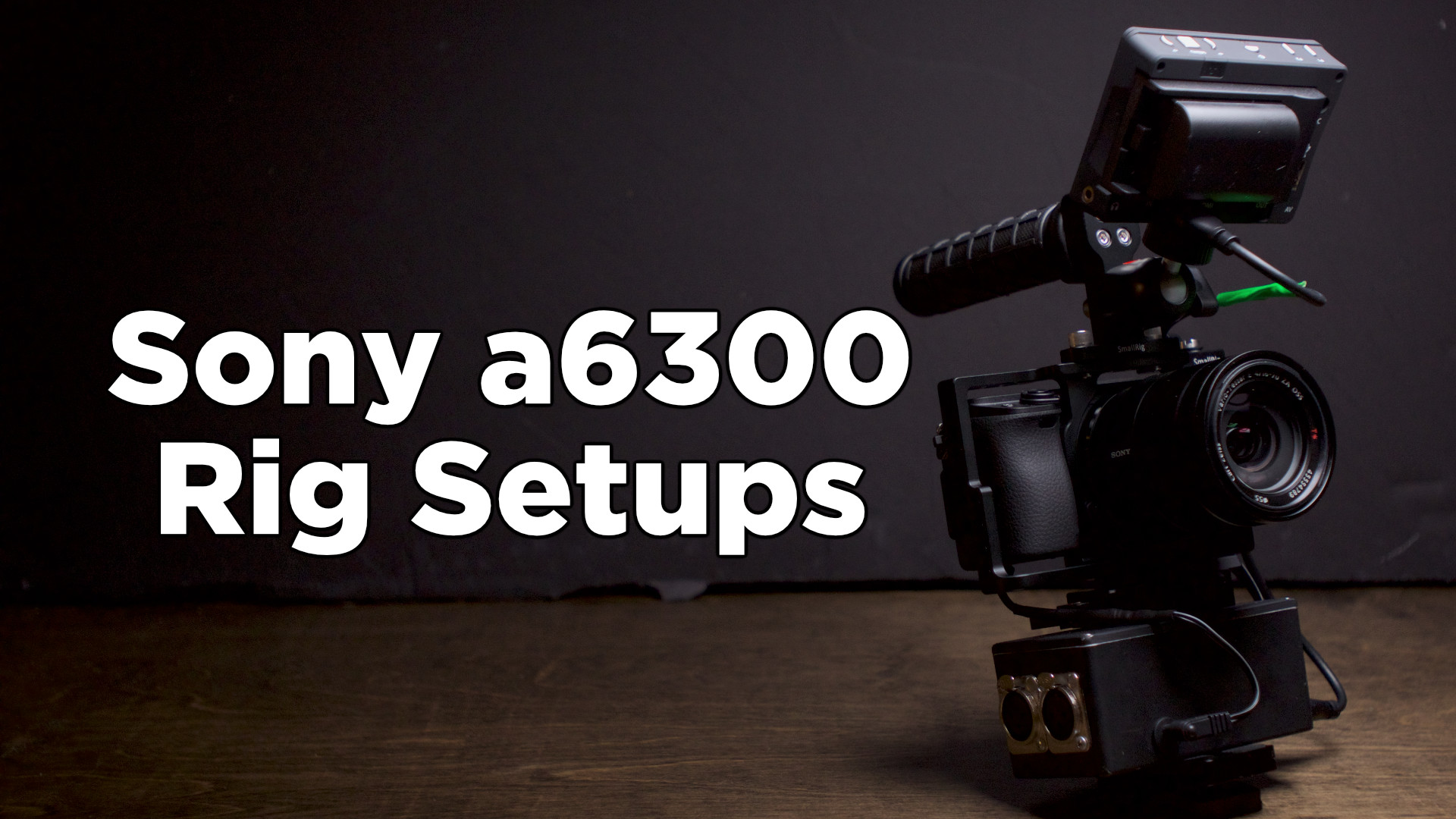 Sony a6300 Custom Rig Setups